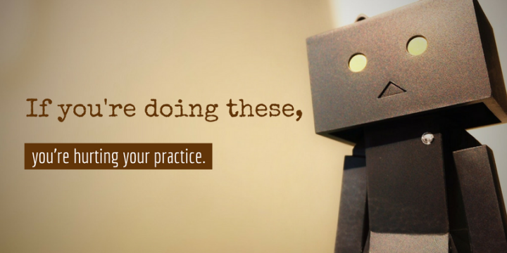 6 Innocent Things You Do that Hurt your Practice